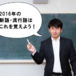 来年は使わない!2016年の新語・流行語で覚える言葉と忘れる言葉!